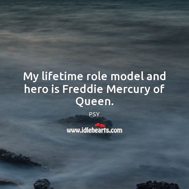 My lifetime role model and hero is Freddie Mercury of Queen. Image
