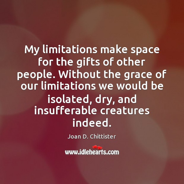 Joan D. Chittister Picture Quote image saying: My limitations make space for the gifts of other people. Without the