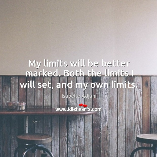 My limits will be better marked. Both the limits I will set, and my own limits. Isabelle Adjani Picture Quote