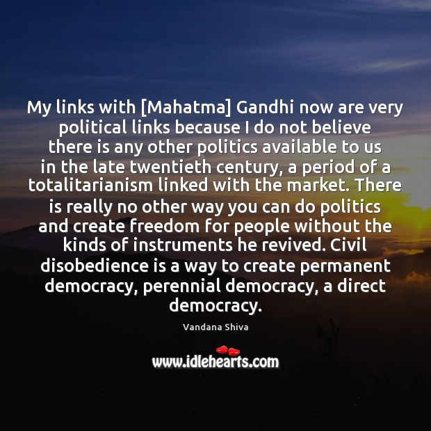 My links with [Mahatma] Gandhi now are very political links because I Vandana Shiva Picture Quote
