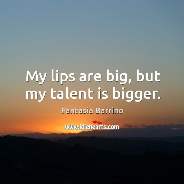 My lips are big, but my talent is bigger. Fantasia Barrino Picture Quote
