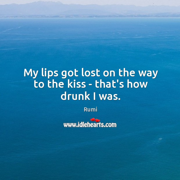 My lips got lost on the way to the kiss – that's how drunk I was. Image