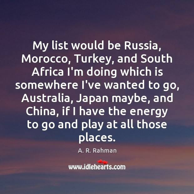 My list would be Russia, Morocco, Turkey, and South Africa I'm doing Image
