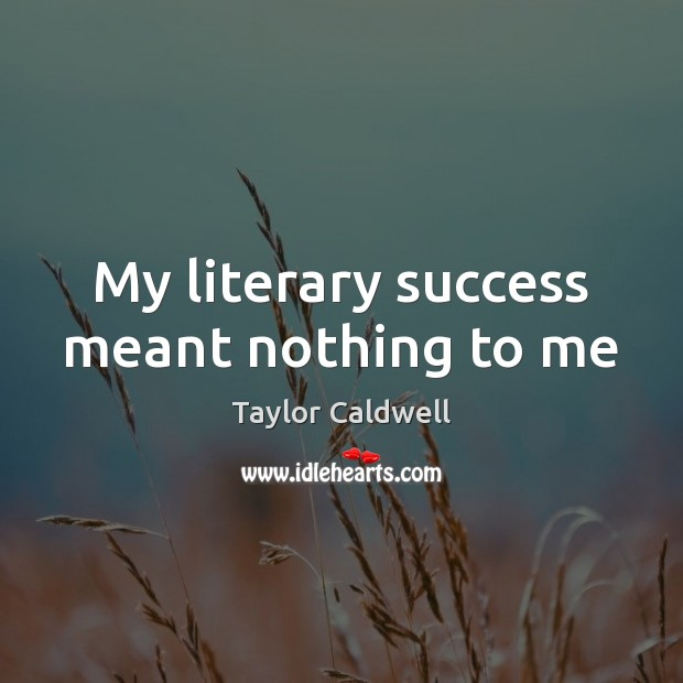 My literary success meant nothing to me Taylor Caldwell Picture Quote