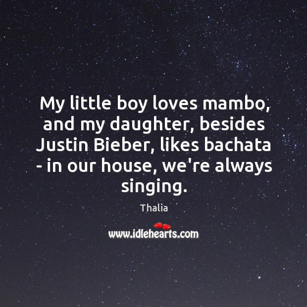My little boy loves mambo, and my daughter, besides Justin Bieber, likes Thalia Picture Quote