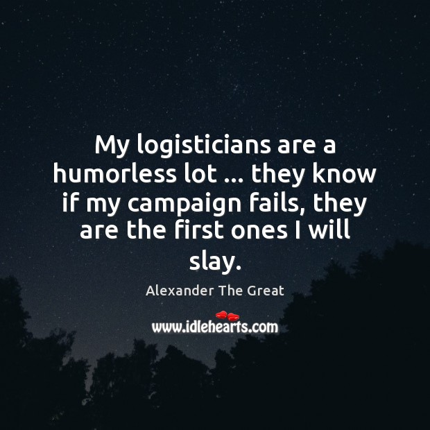 My logisticians are a humorless lot … they know if my campaign fails, Image