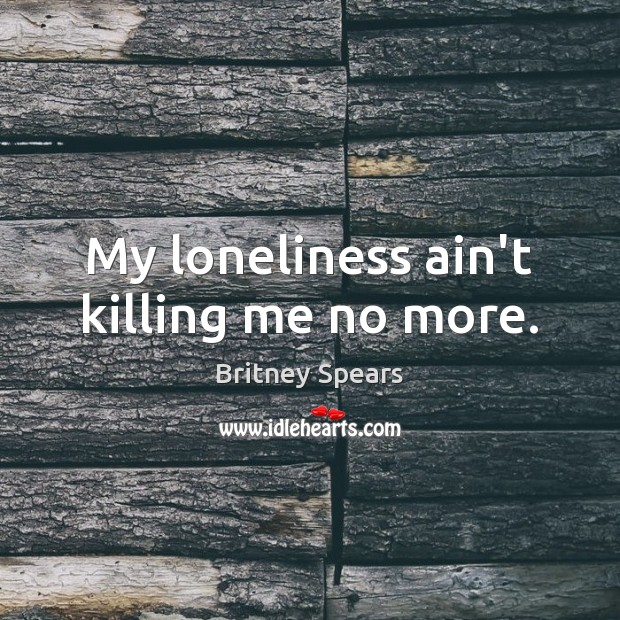 My loneliness ain't killing me no more. Britney Spears Picture Quote