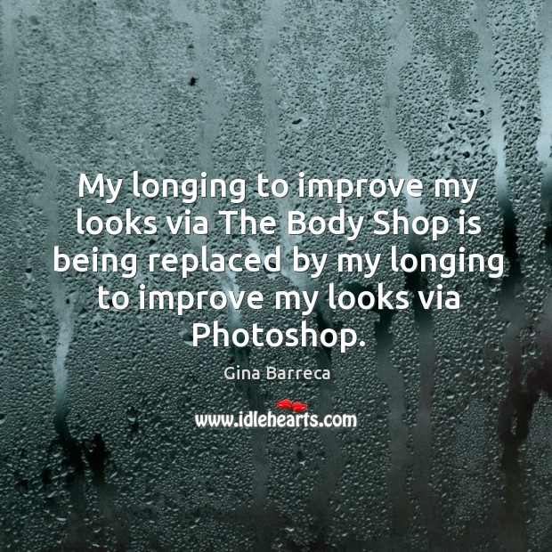 My longing to improve my looks via the body shop is being replaced by my longing to improve my looks via photoshop. Gina Barreca Picture Quote