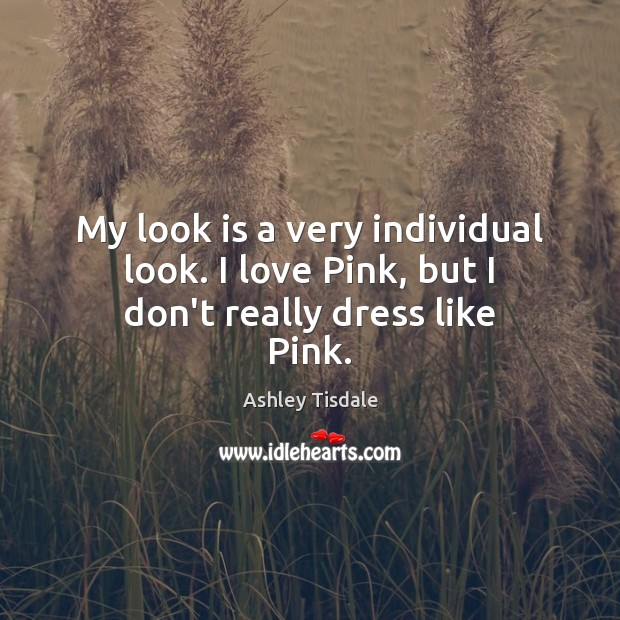 My look is a very individual look. I love Pink, but I don't really dress like Pink. Ashley Tisdale Picture Quote