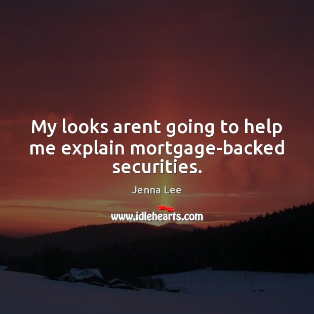 My looks arent going to help me explain mortgage-backed securities. Image