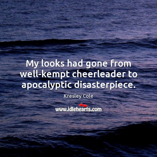 My looks had gone from well-kempt cheerleader to apocalyptic disasterpiece. Kresley Cole Picture Quote