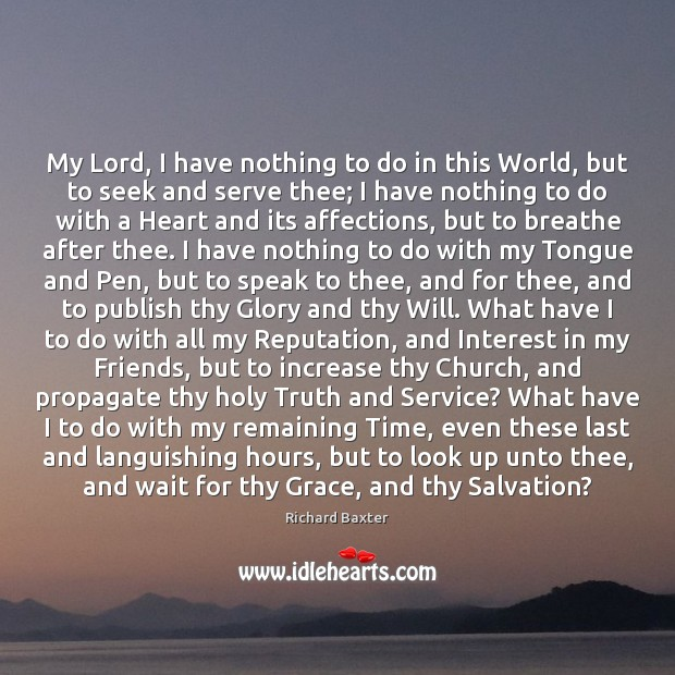 My Lord, I have nothing to do in this World, but to Richard Baxter Picture Quote