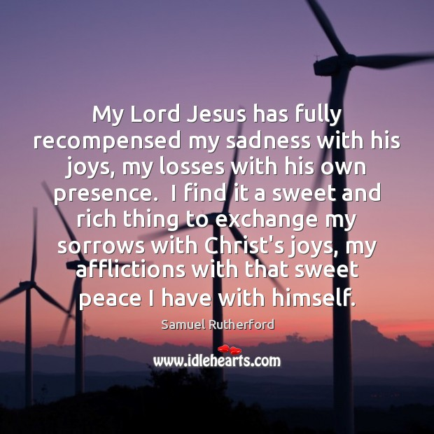 My Lord Jesus has fully recompensed my sadness with his joys, my Samuel Rutherford Picture Quote