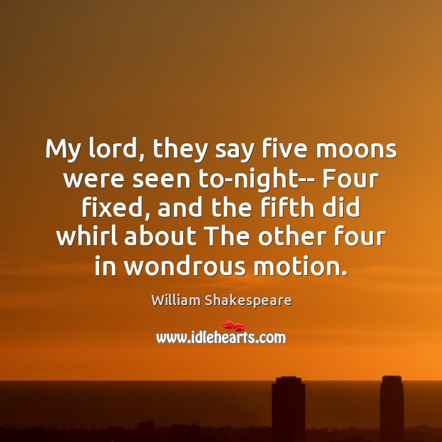 My lord, they say five moons were seen to-night– Four fixed, and William Shakespeare Picture Quote
