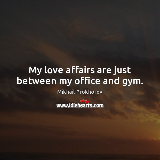 My love affairs are just between my office and gym. Mikhail Prokhorov Picture Quote