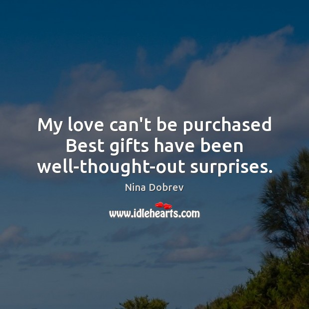 My love can't be purchased Best gifts have been well-thought-out surprises. Nina Dobrev Picture Quote
