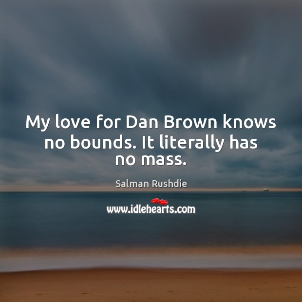 Image, My love for Dan Brown knows no bounds. It literally has no mass.