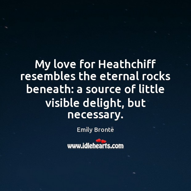 My love for Heathchiff resembles the eternal rocks beneath: a source of Emily Brontë Picture Quote
