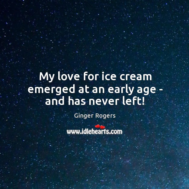 My love for ice cream emerged at an early age – and has never left! Ginger Rogers Picture Quote