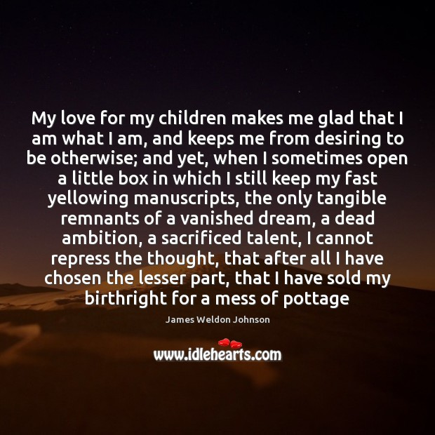 My love for my children makes me glad that I am what James Weldon Johnson Picture Quote