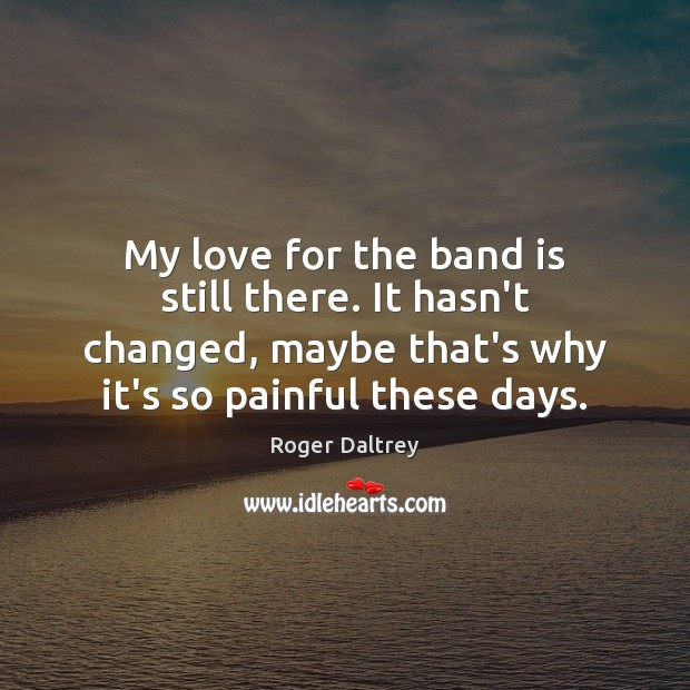 My love for the band is still there. It hasn't changed, maybe Roger Daltrey Picture Quote