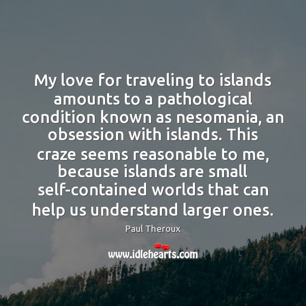 My love for traveling to islands amounts to a pathological condition known Paul Theroux Picture Quote