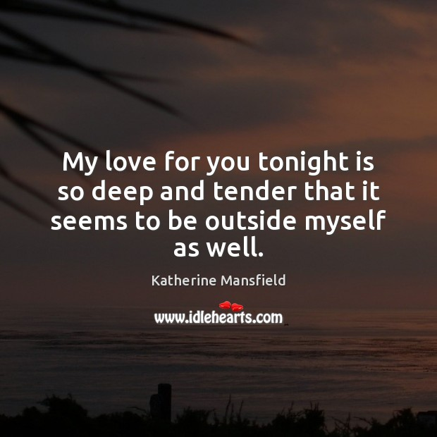 My love for you tonight is so deep and tender that it seems to be outside myself as well. Katherine Mansfield Picture Quote