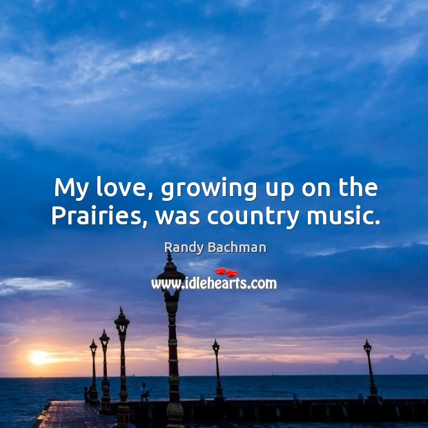 My love, growing up on the prairies, was country music. Randy Bachman Picture Quote