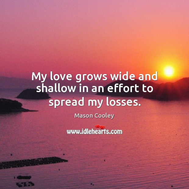 Image, My love grows wide and shallow in an effort to spread my losses.