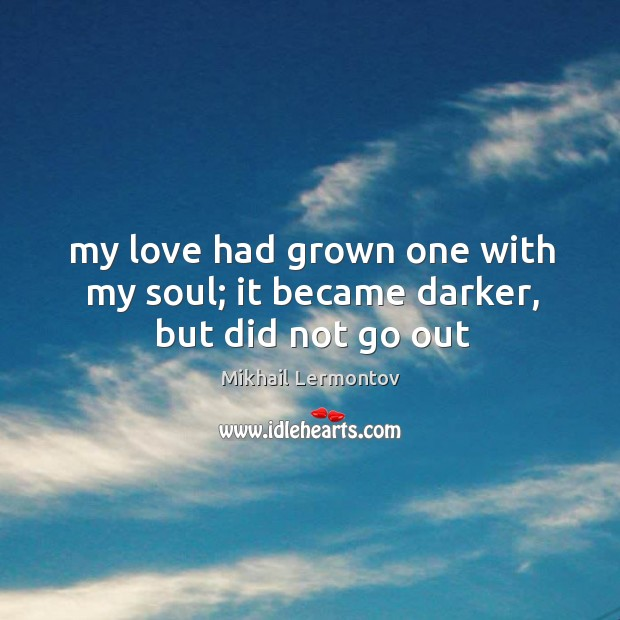 My love had grown one with my soul; it became darker, but did not go out Mikhail Lermontov Picture Quote