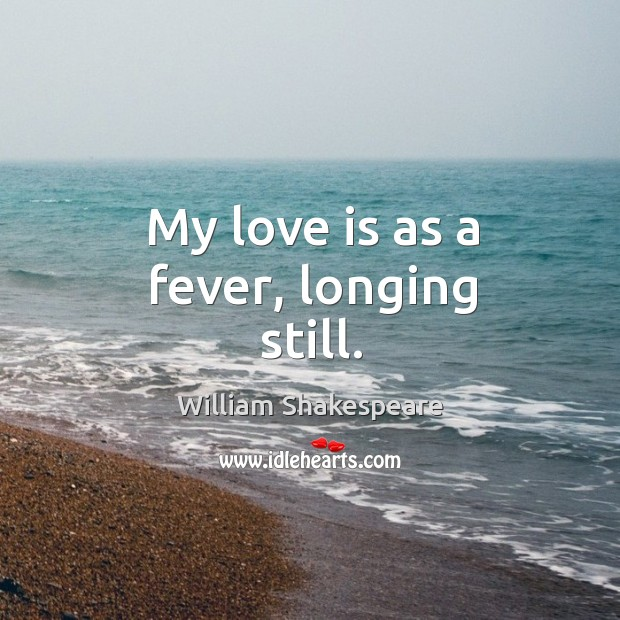 My love is as a fever, longing still. Image