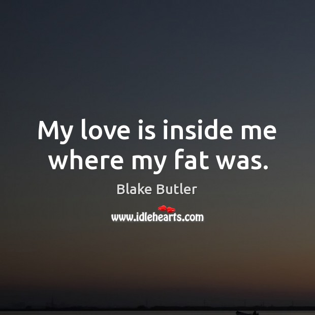 My love is inside me where my fat was. Image