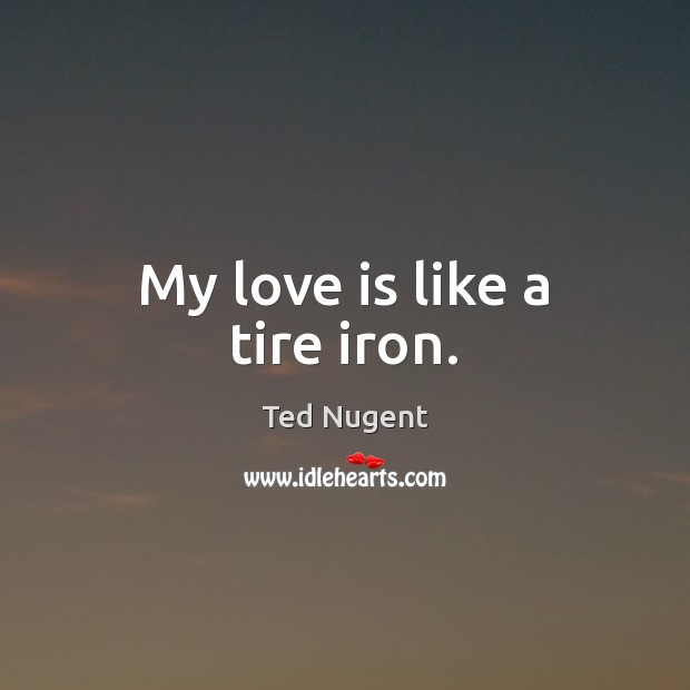 My love is like a tire iron. Image