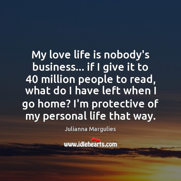 My love life is nobody's business… if I give it to 40 million Julianna Margulies Picture Quote