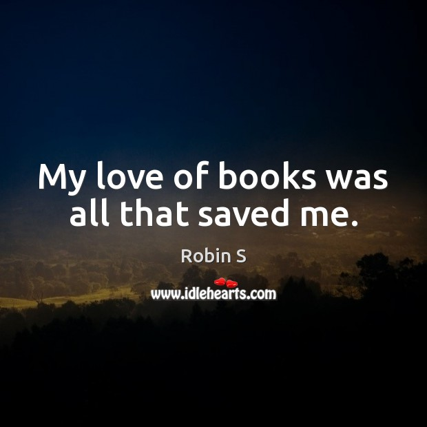 My love of books was all that saved me. Robin S Picture Quote