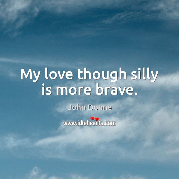 My love though silly is more brave. John Donne Picture Quote
