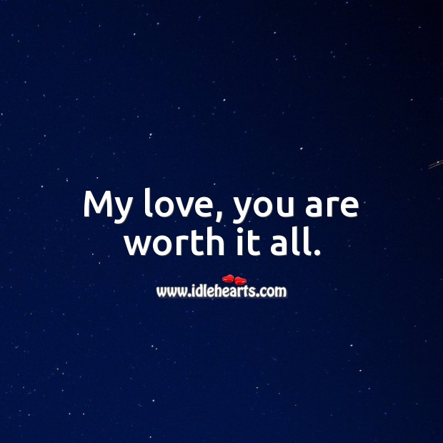 My love, you are worth it all. Worth Quotes Image