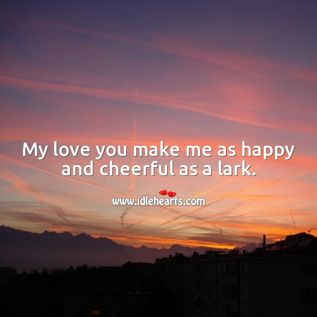 My love you make me as happy and cheerful as a lark. Cute Love Quotes Image