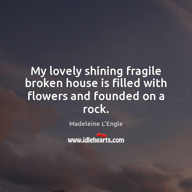 My lovely shining fragile broken house is filled with flowers and founded on a rock. Image