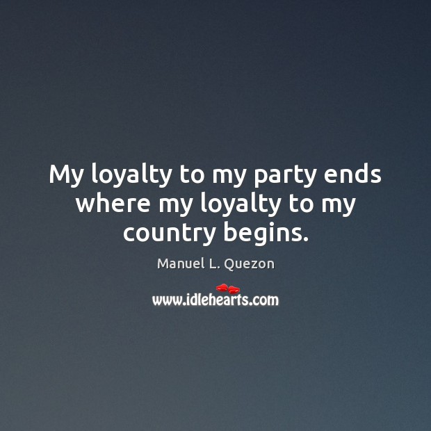Image, My loyalty to my party ends where my loyalty to my country begins.