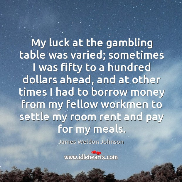 My luck at the gambling table was varied; sometimes I was fifty to a hundred dollars ahead James Weldon Johnson Picture Quote