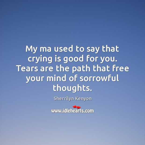 My ma used to say that crying is good for you. Tears Image