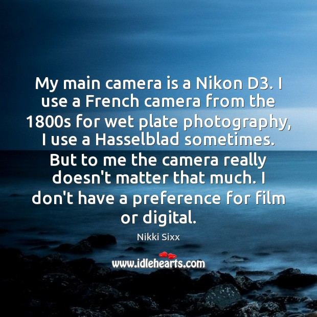 My main camera is a Nikon D3. I use a French camera Nikki Sixx Picture Quote