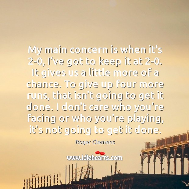 My main concern is when it's 2-0, I've got to keep it Roger Clemens Picture Quote