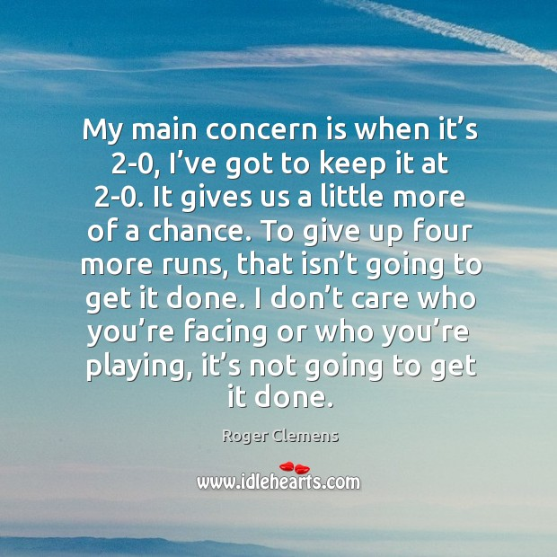 My main concern is when it's 2-0, I've got to keep it at 2-0. It gives us a little more of a chance. Roger Clemens Picture Quote