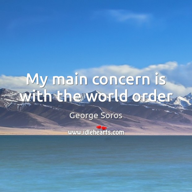 My main concern is with the world order George Soros Picture Quote