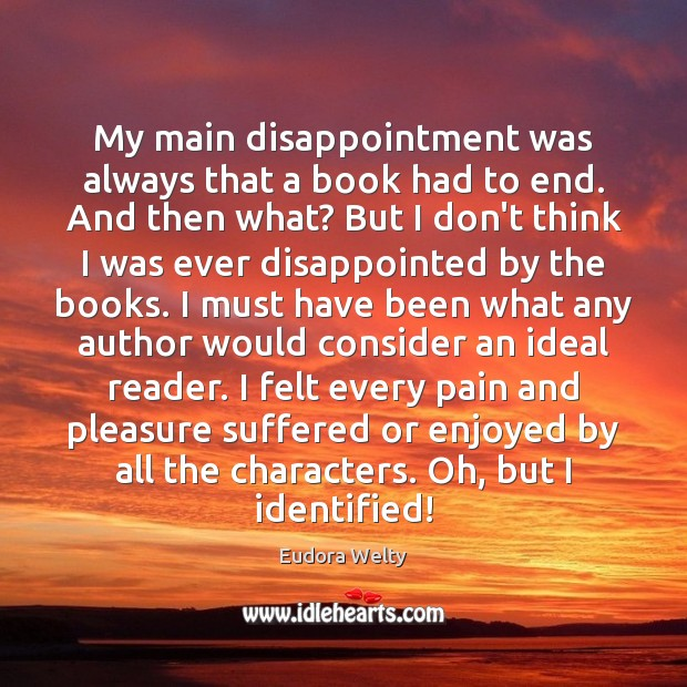 My main disappointment was always that a book had to end. And Eudora Welty Picture Quote