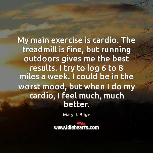 My main exercise is cardio. The treadmill is fine, but running outdoors Exercise Quotes Image