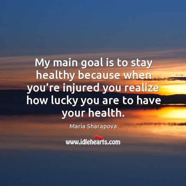 My main goal is to stay healthy because when you're injured you realize how lucky you are to have your health. Image