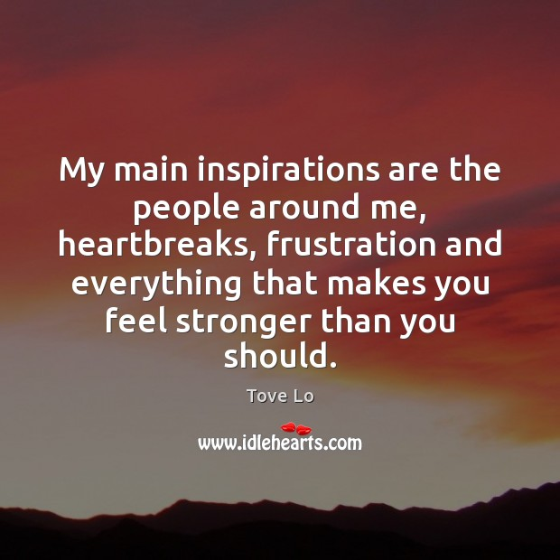 My main inspirations are the people around me, heartbreaks, frustration and everything Image